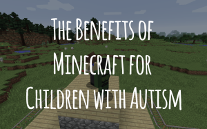 The Benefits of Minecraft for Children with Autism